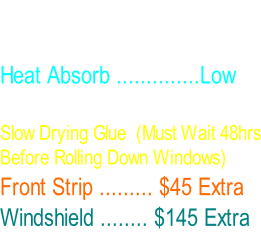 Economic Series Film. Privacy And Enhanced Look .  Heat Absorb ..............Low 1 Ply film  Slow Drying Glue  (Must Wait 48hrs Before Rolling Down Windows) Front Strip ......... $45 Extra Windshield ........ $145 Extra